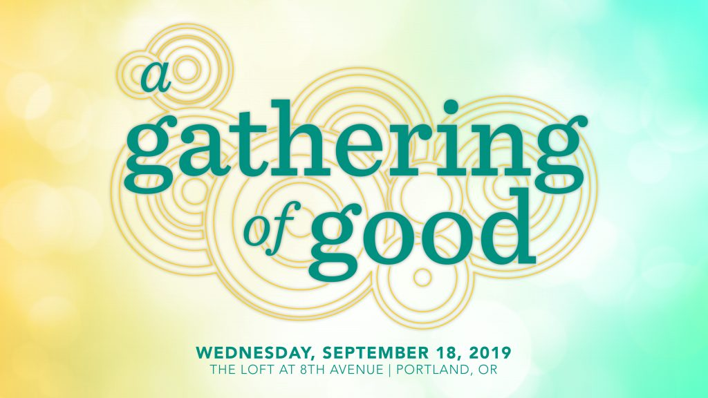 A Gathering of Good Wednesday, September 18, 2019 5:30 – 9:00pm The Loft at 8th Avenue 2010 SE 8th Ave Portland, OR 97214, USA